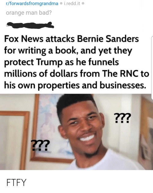 Bad, Bernie Sanders, and News: r/forwardsfromgrandma i.redd.it  orange man bad?  Fox News attacks Bernie Sanders  for writing a book, and yet they  protect Trump as he funnels  millions of dollars from The RNC to  his own properties and businesses. FTFY