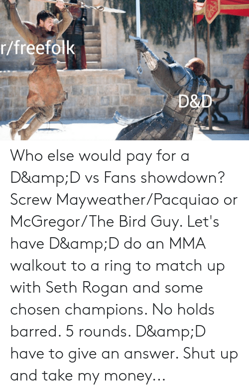 Mayweather, Money, and Shut Up: r/freefolk  D&D Who else would pay for a D&D vs Fans showdown? Screw Mayweather/Pacquiao or McGregor/The Bird Guy. Let's have D&D do an MMA walkout to a ring to match up with Seth Rogan and some chosen champions. No holds barred. 5 rounds. D&D have to give an answer. Shut up and take my money...