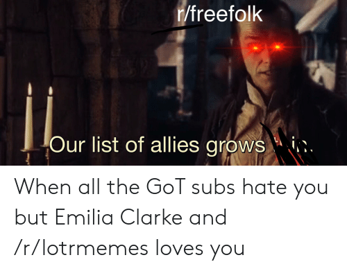 Emilia Clarke, All The, and Got: r/freefolk  Our list of allies grows When all the GoT subs hate you but Emilia Clarke and /r/lotrmemes loves you