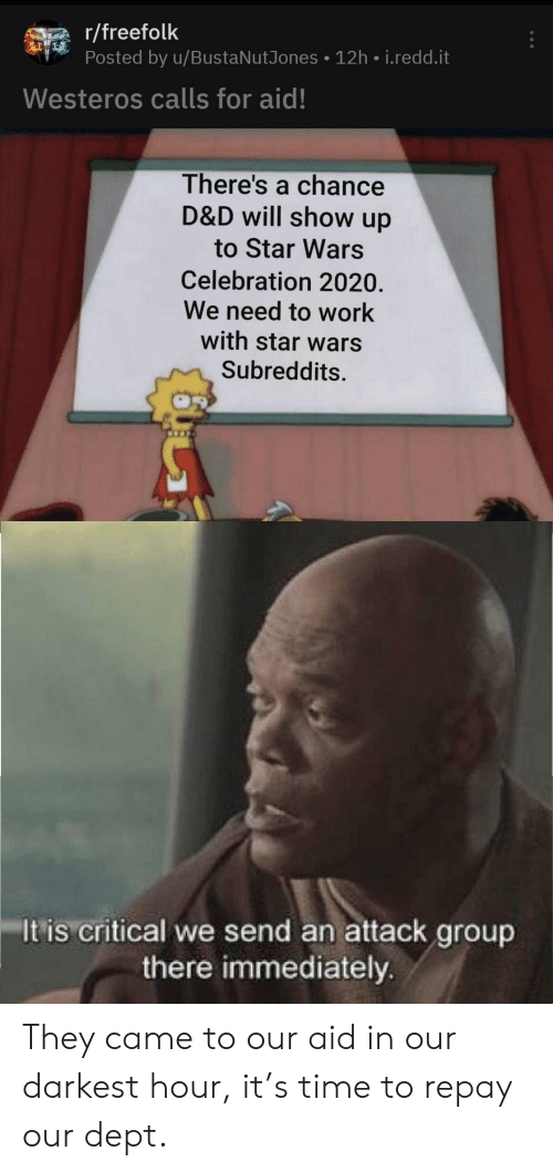 Star Wars, Work, and Star: r/freefolk  Posted by u/BustaNutJones 12h i.redd.it  Westeros calls for aid!  There's a chance  D&D will show up  to Star Wars  Celebration 2020.  We need to work  with star wars  Subreddits.  It is critical we send an attack group  there immediately They came to our aid in our darkest hour, it's time to repay our dept.