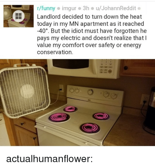 R Funny: r/funny imgur 3h u/JohannReddit.  Landlord decided to turn down the heat  today in my MN apartment as it reached  -40°, But the idiot must have forgotten he  pays my electric and doesn't realize that l  value my comfort over safety or energy  conservation. actualhumanflower: