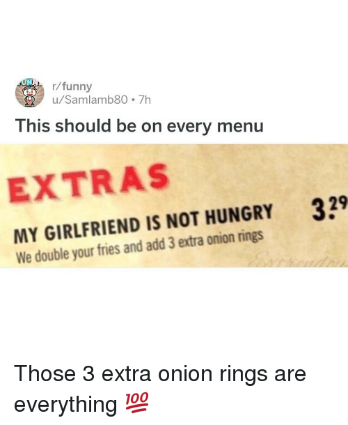 extras: r/funny  u/Samlamb80 7h  This should be on every menu  EXTRAS  MY GIRLFRIEND IS NOT HUNGRY 39  We double your fries and add 3 extra onion rings Those 3 extra onion rings are everything 💯