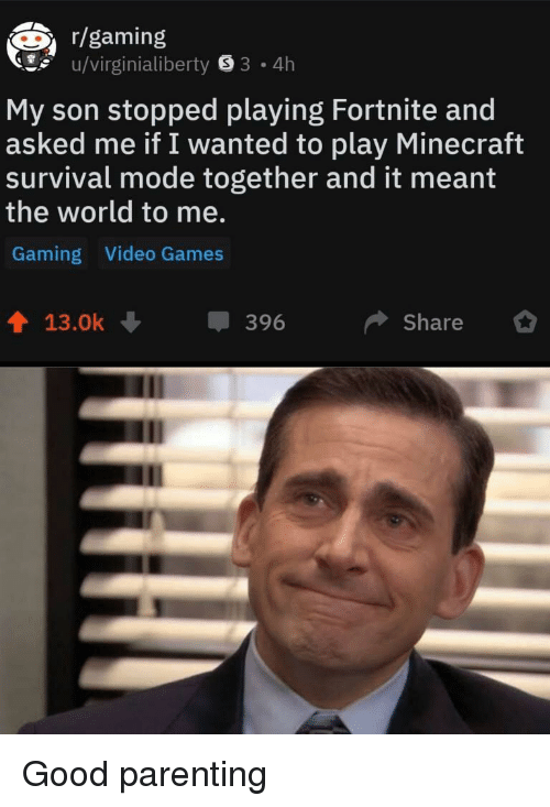 Minecraft, Video Games, and Games: r/gaming  u/virginialiberty 8 3 4h  My son stopped playing Fortnite and  asked me if I wanted to play Minecraft  survival mode together and it meant  the world to me.  Gaming Video Games  13.0k  396  Share Good parenting