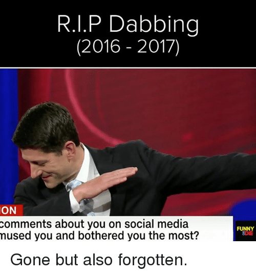 mused: R.I.P Dabbing  (2016 2017)  ON  comments about you on social media  mused you and bothered you the most?  FUNNY  3DIE Gone but also forgotten.