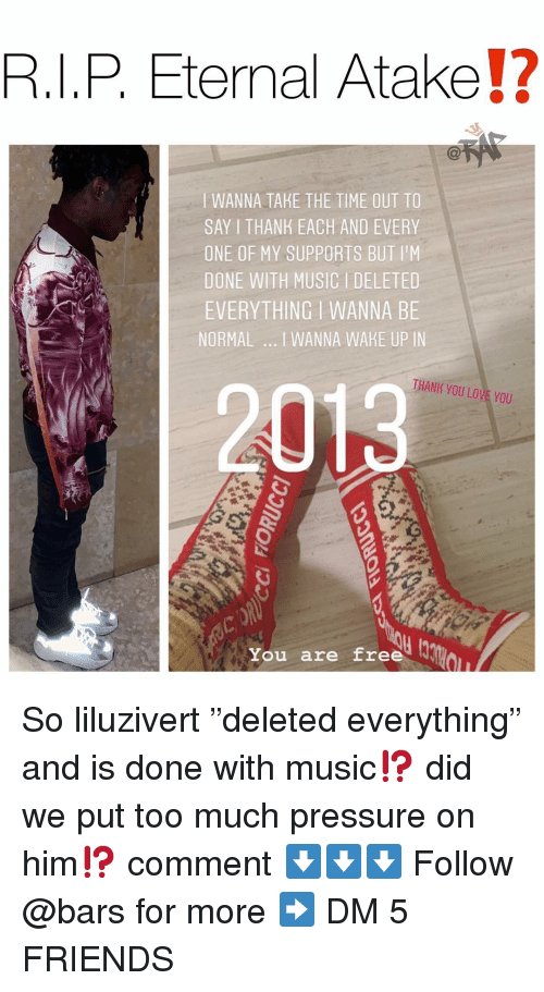 "Friends, Love, and Memes: R.I.P Eternal Atake!?  I WANNA TAKE THE TIME OUT TO  SAY I THANK EACH AND EVERY  ONE OF MY SUPPORTS BUT I'M  DONE WITH MUSICI DELETED  EVERYTHING I WANNA BE  NORMAL I WANNA WAKE UP IN  2013  THANK YOU LOVE YOU  ou are Eree u So liluzivert ""deleted everything"" and is done with music⁉️ did we put too much pressure on him⁉️ comment ⬇️⬇️⬇️ Follow @bars for more ➡️ DM 5 FRIENDS"