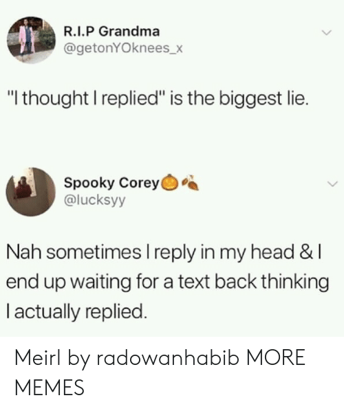 "Dank, Grandma, and Head: R.I.P Grandma  @getonYOknees_>  ""I thought I replied"" is the biggest lie.  Spooky Corey  @lucksyy  Nah sometimes I reply in my head &l  end up waiting for a text back thinking  I actually replied. Meirl by radowanhabib MORE MEMES"