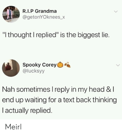 "Grandma, Head, and Text: R.I.P Grandma  @getonYOknees_>  ""I thought I replied"" is the biggest lie.  Spooky Corey  @lucksyy  Nah sometimes I reply in my head &l  end up waiting for a text back thinking  I actually replied. Meirl"