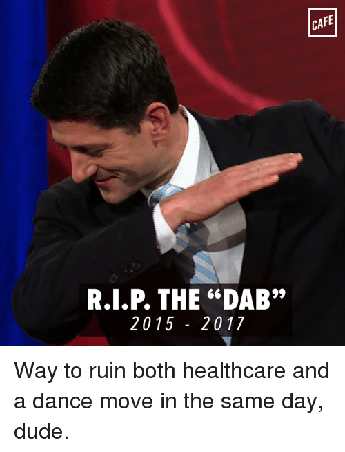"""the dab: R.I.P THE """"DAB""""  20 15 20 17  CAFE Way to ruin both healthcare and a dance move in the same day, dude."""