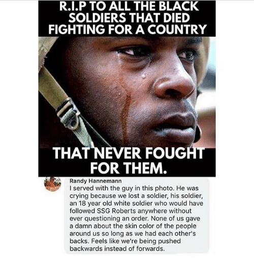 Crying, Memes, and Soldiers: R.I.P TO ALL THE BLACK  SOLDIERS THAT DIED  FIGHTING FOR A COUNTRY  THAT NEVER FOUGHI  FOR THEM  Randy Hannemann  I served with the guy in this photo. He was  crying because we lost a soldier, his soldier,  an 18 year old white soldier who would have  followed SSG Roberts anywhere without  ever questioning an order. None of us gave  a damn about the skin color of the people  around us so long as we had each other's  backs. Feels like we're being pushed  backwards instead of forwards.
