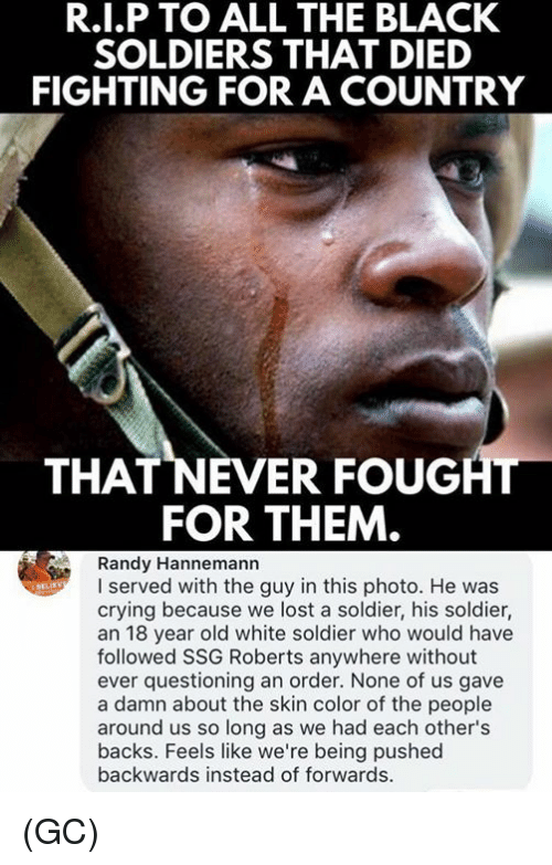Crying, Memes, and Soldiers: R.I.P TO ALL THE BLACK  SOLDIERS THAT DIED  FIGHTING FOR A COUNTRY  THAT NEVER FOUGHT  FOR THEM  Randy Hannemann  I served with the guy in this photo. He was  crying because we lost a soldier, his soldier,  an 18 year old white soldier who would have  followed SSG Roberts anywhere without  ever questioning an order. None of us gave  a damn about the skin color of the people  around us so long as we had each other's  backs. Feels like we're being pushed  backwards instead of forwards. (GC)
