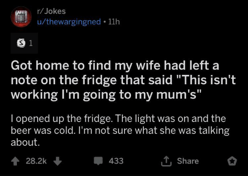 """Beer, Home, and Jokes: r/Jokes  Jokes  u/thewargingned 11h  S 1  Got home to find my wife had left a  note on the fridge that said """"This isn't  working I'm going to my mum's""""  I opened up the fridge. The light was on and the  beer was cold. I'm not sure what she was talking  about.  TShare  428.2k  433"""