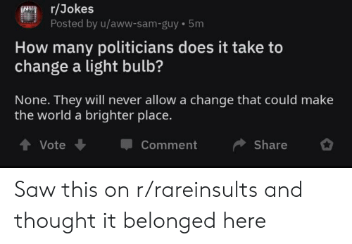 Aww, Saw, and Jokes: r/Jokes  Posted by u/aww-sam-guy 5m  How many politicians does it take to  change a light bulb?  None. They will never allow a change that could make  the world a brighter place.  Share  Vote  Comment Saw this on r/rareinsults and thought it belonged here
