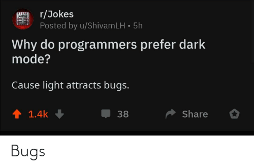 bugs: r/Jokes  Posted by u/ShivamLH • 5h  Vokes  Why do programmers prefer dark  mode?  Cause light attracts bugs.  ↑ 1.4k  Share  38 Bugs