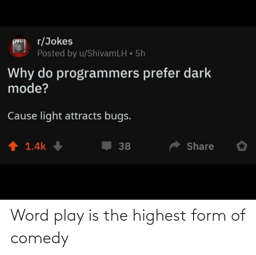 bugs: r/Jokes  Posted by u/ShivamLH • 5h  Why do programmers prefer dark  mode?  Cause light attracts bugs.  1 1.4k  Share  38 Word play is the highest form of comedy