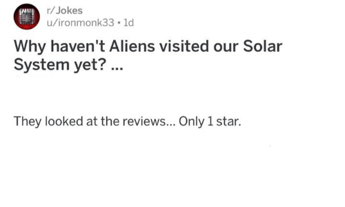 Memes, Aliens, and Jokes: r/Jokes  u/ironmonk33 1d  Why haven't Aliens visited our Solar  System yet?...  They looked at the reviews... Only 1 star.