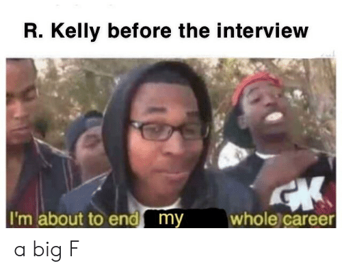 R. Kelly, Reddit, and The Interview: R. Kelly before the interview  I'm about to end my  whole career a big F