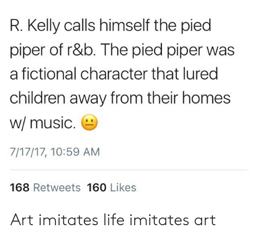 Pied: R. Kelly calls himself the pied  piper of r&b. The pied piper was  a fictional character that lured  children away from their homes  w/ music  7/17/17, 10:59 AM  168 Retweets 160 Likes Art imitates life imitates art
