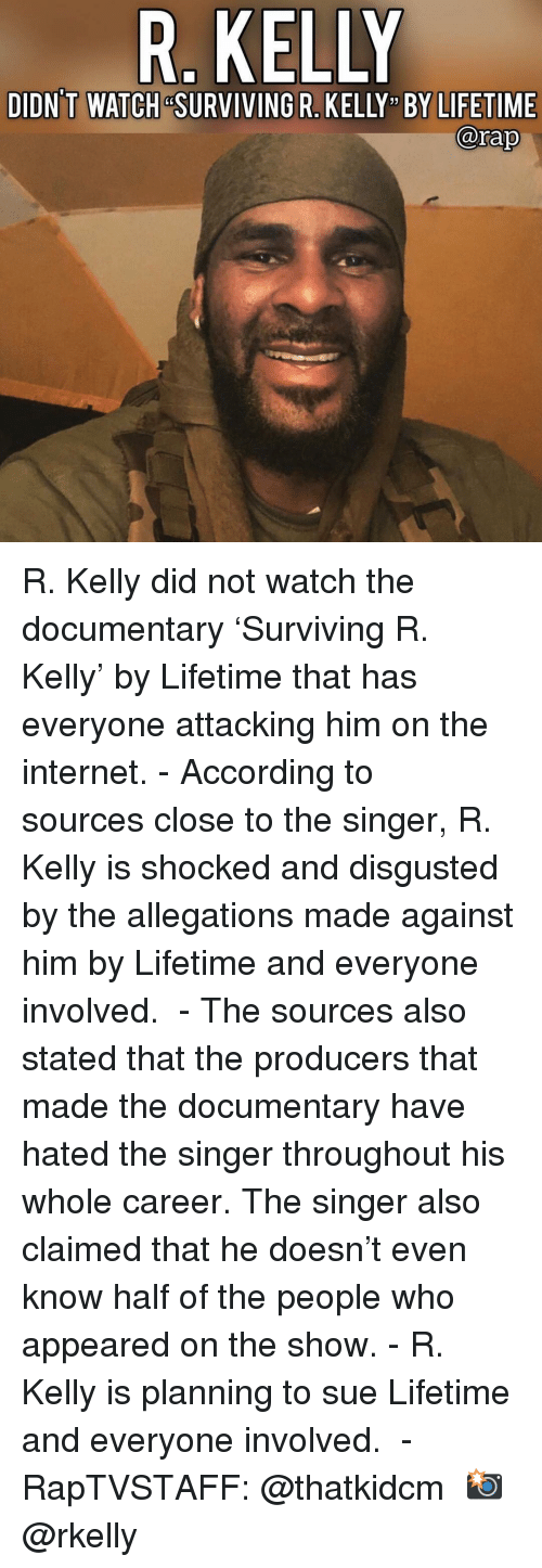 "Disgusted: R. KELLY  DIDN'T WATCH &SURVIVING R. KELLY "" BY LIFETIME  @rap R. Kelly did not watch the documentary 'Surviving R. Kelly' by Lifetime that has everyone attacking him on the internet.⁣ -⁣ According to sources close to the singer, R. Kelly is shocked and disgusted by the allegations made against him by Lifetime and everyone involved. ⁣ -⁣ The sources also stated that the producers that made the documentary have hated the singer throughout his whole career. The singer also claimed that he doesn't even know half of the people who appeared on the show.⁣ -⁣ R. Kelly is planning to sue Lifetime and everyone involved. ⁣ -⁣ RapTVSTAFF: @thatkidcm⁣ 📸 @rkelly⁣"