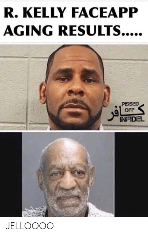 R. Kelly, Reddit, and Infidel: R. KELLY FACEAPP  AGING RESULTS....  PISSED  OFF  INFIDEL  0at JELLOOOO