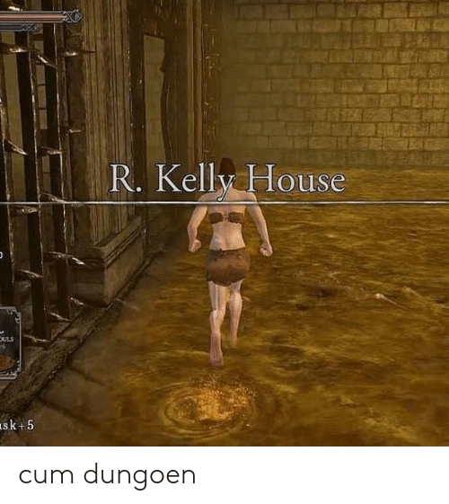 Cum, R. Kelly, and House: R. Kelly House  ULS cum dungoen
