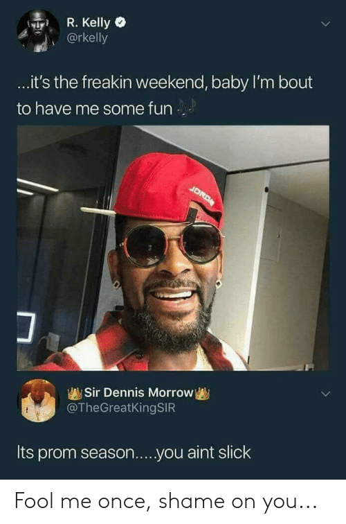 Blackpeopletwitter, Funny, and R. Kelly: R. Kelly o  @rkelly  it's the freakin weekend, baby I'm bout  to have me some fun  Sir Dennis Morrovw  @TheGreatKingSIR  Its prom season...you aint slick Fool me once, shame on you...