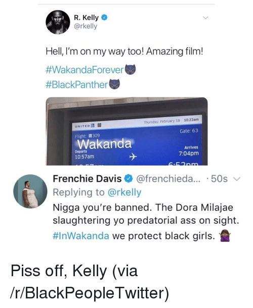 Ass, Blackpeopletwitter, and Girls: R. Kelly  @rkelly  Hell, l'm on my way too! Amazing film!  #WakandaForever  #BlackPanther  10:22am  Thursday, February 18  UNITED  Gate: 63  Flight:309  Wakanda  Arrives  Departs  10:57am  7:04pm  Frenchie Davis @frenchieda... 50s  Replying to @rkelly  Nigga you're banned. The Dora Milajae  slaughtering yo predatorial ass on sight.  #InWakanda we protect black girls. <p>Piss off, Kelly (via /r/BlackPeopleTwitter)</p>