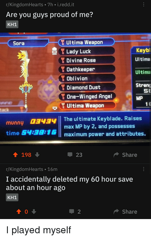 Angel, Diamond, and Power: r/KingdomHearts 7h i.redd.it  Are you guys proud of me?  KH1  Ultima Weapon  Lady Luck  Divine Rose  Oathkeeper  Oblivion  Diamond Dust  One-Winged Angel  Ultima Weapon  Sora  Keyb  Ultima  Ultima  Stren  SE  MP  0  1 E  munny 034The ultimate Keyblade. Raises  time 5438:16  max MP by 2, and possesses  maximum power and attributes.  4 198  џ23  Share  r/KingdomHearts 16m  I accidentally deleted my 60 hour save  about an hour ago  KH1  Share