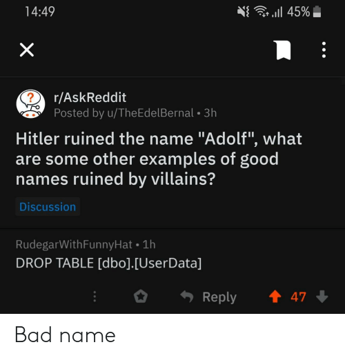"Bad, Good, and Hitler: r l 45%  14:49  X  r/AskReddit  ?  Posted by u/TheEdelBernal 3h  Hitler ruined the name ""Adolf"", what  are some other examples of good  names ruined by villains?  Discussion  RudegarWithFunnyHat 1h  DROP TABLE [dbo].[UserData]  t 47  Reply Bad name"