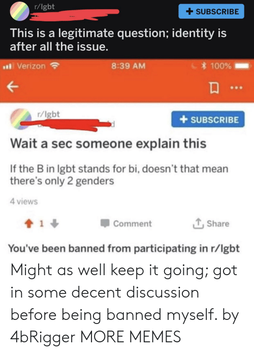 Questioningly: r/lgbt  + SUBSCRIBE  his is a legitimate question; identity is  after all the issue  al Verizon  8:39 AM  100%  r/lgbt  +SUBSCRIBE  Wait a sec someone explain this  If the B in lgbt stands for bi, doesn't that mean  there's only 2 genders  4 views  Comment  Share  You've been banned from participating in r/lgbt Might as well keep it going; got in some decent discussion before being banned myself. by 4bRigger MORE MEMES