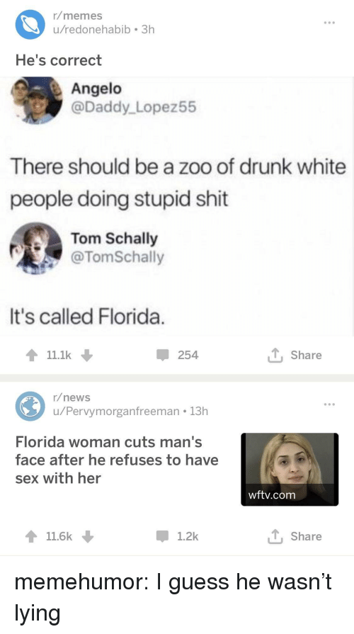 Drunk, Memes, and News: r/memes  u/redonehabib 3h  He's correct  Angelo  @Daddy Lopez55  There should be a zoo of drunk white  people doing stupid shit  Tom Schally  @TomSchally  It's called Florida  11.1k  254  T Share  r/news  u/Pervymorganfreeman 13h  Florida woman cuts man's  face after he refuses to have  sex with her  wftv.com  11.6k  1.2k  T, Share memehumor:  I guess he wasn't lying