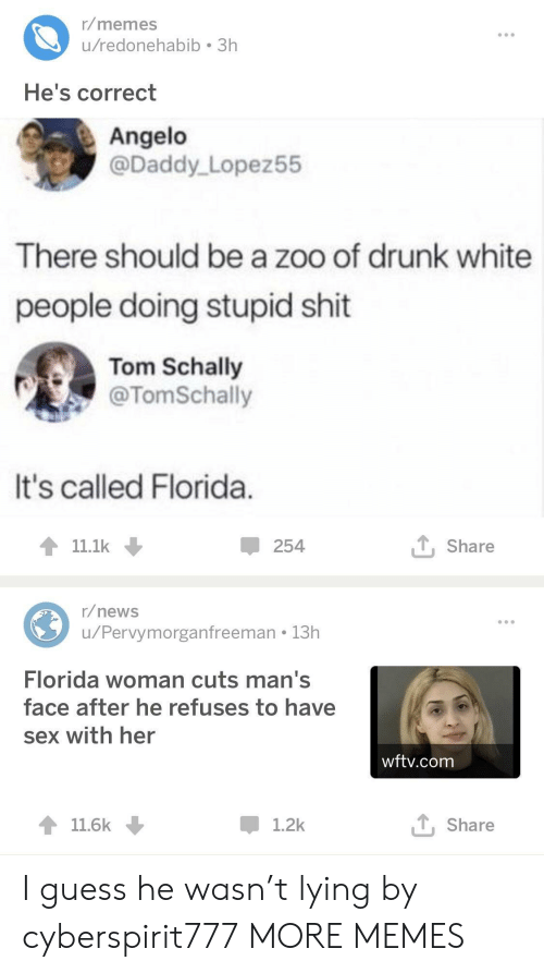 Dank, Drunk, and Memes: r/memes  u/redonehabib 3h  He's correct  Angelo  @Daddy Lopez55  There should be a zoo of drunk white  people doing stupid shit  Tom Schally  @TomSchally  It's called Florida  11.1k  254  T Share  r/news  u/Pervymorganfreeman 13h  Florida woman cuts man's  face after he refuses to have  sex with her  wftv.com  11.6k  1.2k  T, Share I guess he wasn't lying by cyberspirit777 MORE MEMES