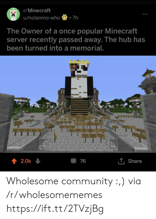 Community, Minecraft, and Wholesome: r/Minecraft  u/nolanmo-who 7h  The Owner of a once popular Minecraft  server recently passed away. The hub has  been turned into a memoria  ↑ 2.0k  Share Wholesome community :,) via /r/wholesomememes https://ift.tt/2TVzjBg