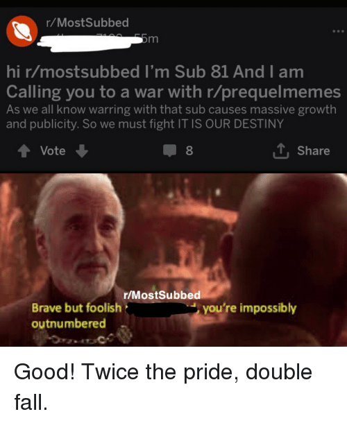 Destiny, Fall, and Brave: r/MostSubbed  hi r/mostsubbed I'm Sub 81 And I am  Calling you to a war with r/prequelmemes  As we all know warring with that sub causes massive growth  and publicity. So we must fight IT IS OUR DESTINY  Vote  8  T. Share  r/MostSubbed  Brave but foolish  outnumbered  you're impossibly