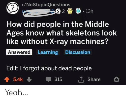 skeletons: r/NoStupidQuestions  S 2  13h  How did people in the Middle  Ages know what skeletons look  like without X-ray machines?  Answered Learning Discussion  Edit: I forgot about dead people  T,Share  5.4k  315 Yeah…