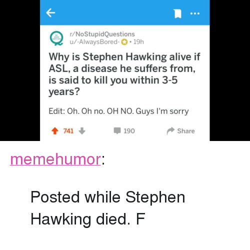 """Alive, Sorry, and Stephen: r/NoStupidQuestions  u/-AlwaysBored-.19h  Why is Stephen Hawking alive if  ASL, a disease he suffers from,  is said to kill you within 3-5  years?  Edit: Oh. Oh no. OH NO. Guys I'm sorry  會741 ↓  Ф 190  Share <p><a href=""""http://memehumor.net/post/171876428418/posted-while-stephen-hawking-died-f"""" class=""""tumblr_blog"""">memehumor</a>:</p>  <blockquote><p>Posted while Stephen Hawking died. F</p></blockquote>"""