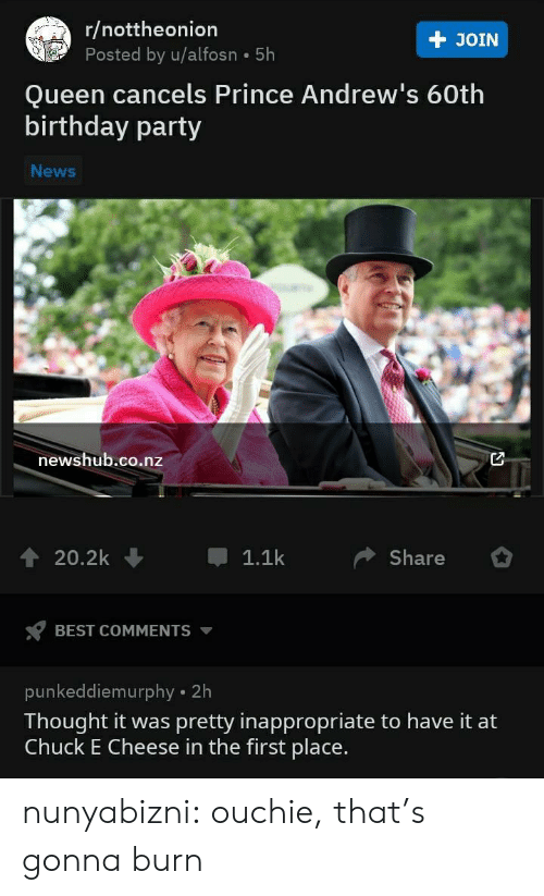 birthday party: r/nottheonion  Posted by u/alfosn 5h  + JOIN  Queen cancels Prince Andrew's 60th  birthday party  News  newshub.co.nz  20.2k  1.1k  Share  BEST COMMENTS  punkeddiemurphy 2h  Thought it was pretty inappropriate to have it at  Chuck E Cheese in the first place. nunyabizni:  ouchie, that's gonna burn
