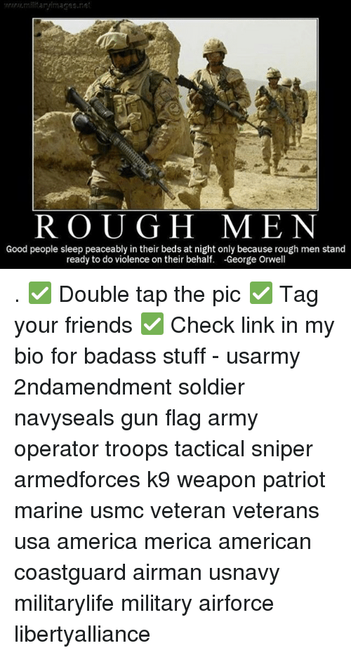 Guns, Memes, and Patriotic: R O U G H MEN  Good people sleep peaceably in their beds at night only because rough men stand  ready to do violence on their behalf  -George Orwell . ✅ Double tap the pic ✅ Tag your friends ✅ Check link in my bio for badass stuff - usarmy 2ndamendment soldier navyseals gun flag army operator troops tactical sniper armedforces k9 weapon patriot marine usmc veteran veterans usa america merica american coastguard airman usnavy militarylife military airforce libertyalliance