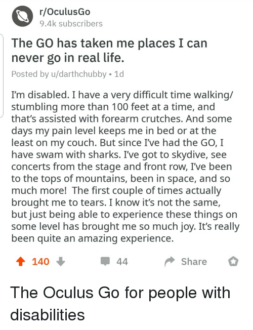 skydive: r/OculusGo  9.4k subscribers  The GO has taken me places I can  never go in real life  Posted by u/darthchubby 1d  I'm disabled. I have a very difficult time walking/  stumbling more than 100 feet at a time, and  that's assisted with forearm crutches, And some  days my pain level keeps me in bed or at the  least on my couch. But since I've had the GO, I  have swam with sharks. I've got to skydive, see  concerts from the stage and front row, I've been  to the tops of mountains, been in space, and so  much more! The first couple of times actually  brought me to tears. I know it's not the same,  but just being able to experience these thinas on  some level has brought me so much iov. It's really  been quite an amazing experience  140  Share The Oculus Go for people with disabilities