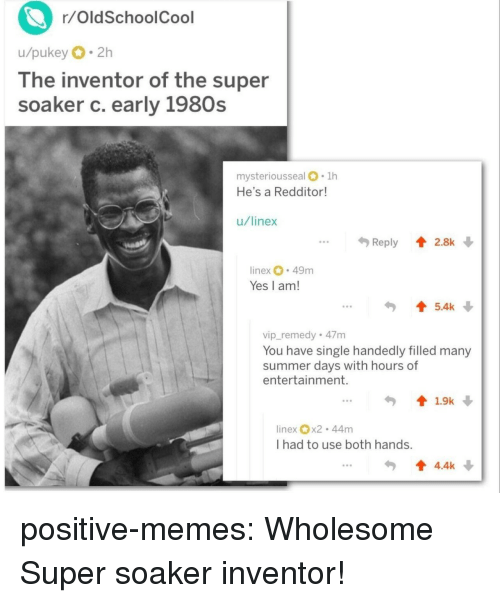 Memes, Tumblr, and Summer: r/OldSchoolCool  u/pukey 2h  lhe inventor of the super  soaker c. early 1980s  mysteriousseal .1h  He's a Redditor  u/linex  .Reply 2.8k  inex 49m  Yes I am!  5.4k  vip_remedy 47m  You have single handedly filled many  summer days with hours of  entertainment.  linex x2 44m  I had to use both hands.  4.4k positive-memes:  Wholesome Super soaker inventor!