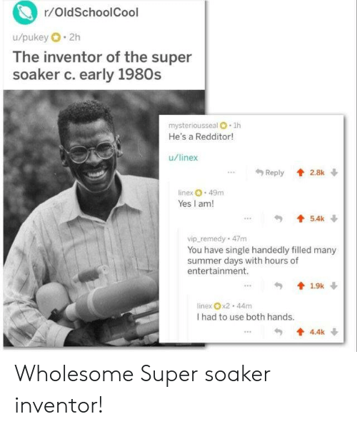 Redditor: r/OldSchoolCool  u/pukey 2h  The inventor of the super  soaker c. early 1980s  mysteriousseal O 1h  He's a Redditor!  u/linex  Reply 2.8k  linex 49m  Yes I am!  5.4k  vip remedy 47m  You have single handedly filled many  summer days with hours of  entertainment.  19k  linex x2 44m  I had to use both hands.  4.4k Wholesome Super soaker inventor!