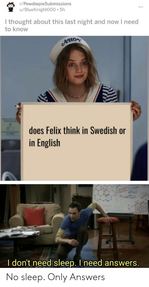 English, Swedish, and Sleep: r/PewdiepieSubmissions  /BlueKnight000 5h  I thought about this last night and now I need  to know  Aно  does Felix think in Swedish or  in English  CITV  I don't need sleep. I need answers. No sleep. Only Answers