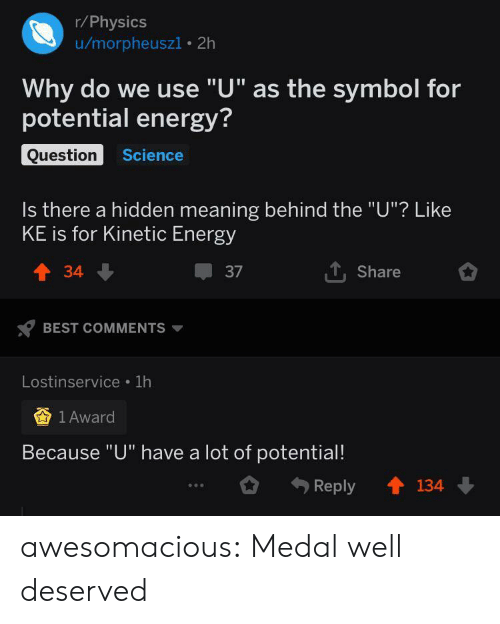 """Medal: r/Physics  u/morpheuszi 2h  Why do we use """"U"""" as the symbol for  potential energy?  Question  Science  Is there a hidden meaning behind the """"U""""? Like  KE is for Kinetic Energy  TShare  t34  37  BEST COMMENTS  Lostinservice 1h  1 Award  Because """"U"""" have a lot of potential!  134  Reply awesomacious:  Medal well deserved"""