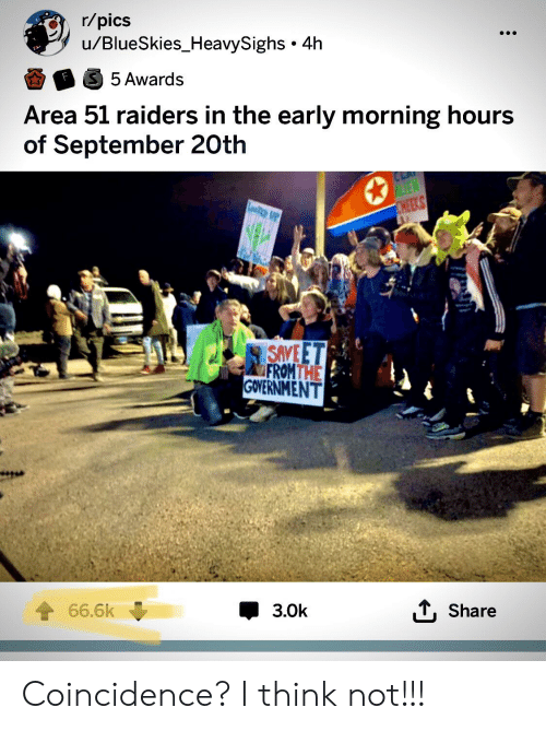 Alien, Raiders, and Dank Memes: r/pics  u/BlueSkies_HeavySighs 4h  S 5 Awards  Area 51 raiders in the early morning hours  of September 20th  ALIEN  CHEEKS  SAVE ET  FROMTHE  GOVERNMENT  66.6k  3.0k  Share Coincidence? I think not!!!