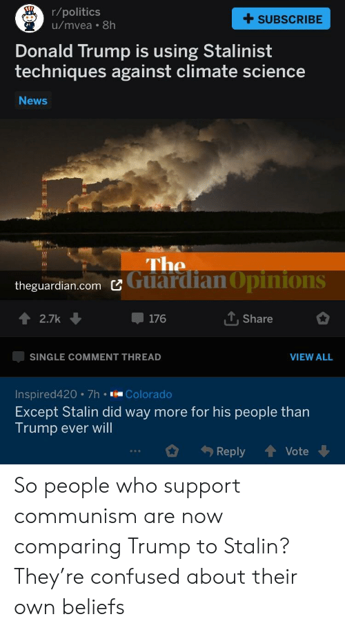 Confused, Donald Trump, and News: r/politics  u/mvea 8h  +SUBSCRIBE  Donald Trump is using Stalinist  techniques against climate science  News  theguardian.comビ  Guardian Opinions  ↑ 2.7k ↓  176  Share  SINGLE COMMENT THREAD  VIEW ALL  Inspired420 7h Colorado  Except Stalin did way more for his people than  Trump ever will  Reply ↑ Vote ↓ So people who support communism are now comparing Trump to Stalin? They're confused about their own beliefs