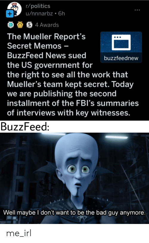Mueller: r/politics  u/nnnarbz 6h  +  S4 Awards  The Mueller Report's  Secret Memos -  BuzzFeed News sued  buzzfeednew  the US government for  the right to see all the work that  Mueller's team kept secret. Today  we are publishing the second  installment of the FBI's summaries  of interviews with key witnesses.  BuzzFeed:  Well maybe I don't want to be the bad guy anymore me_irl