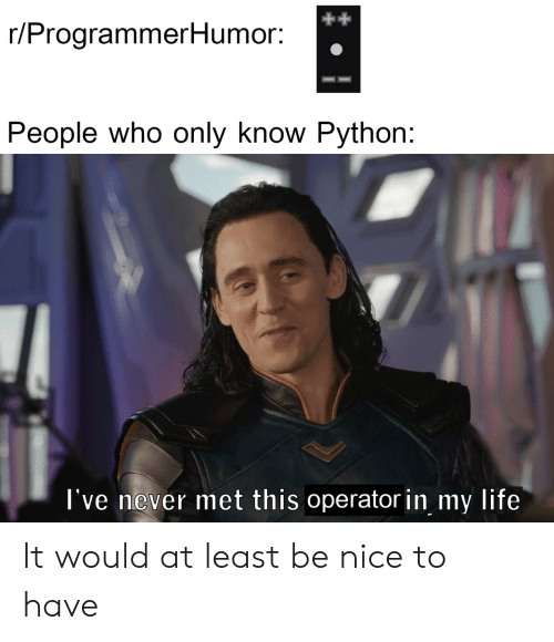 Life, Never, and Nice: r/ProgrammerHumor:  People who only know Python:  l've never met this operator in my life It would at least be nice to have