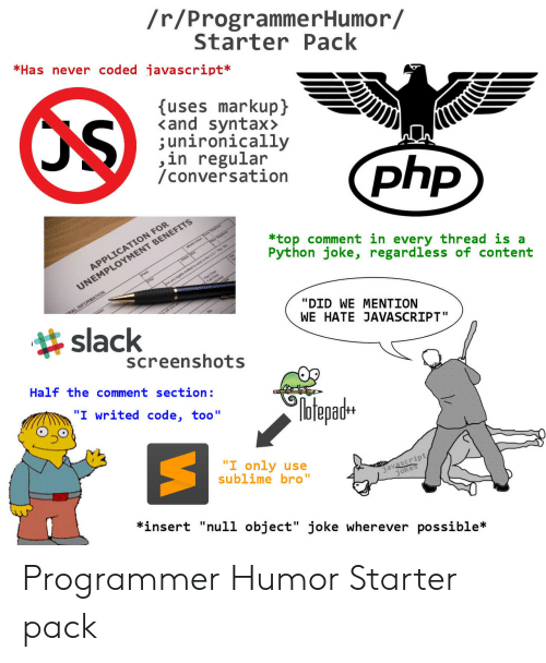 """Comment Section: /r/ProgrammerHumor/  StarterPack  *Has never coded javascript*  uses markupj  <and syntax>  ;unironically  ,in regular  /conversation  N FOR  *top comment in every thread is a  Python joke, regardless of content  MENT BENEFITS  APPLICATIO  UNEMPLOY  slack  """"DID WE MENTION  WE HATE JAVASCRIPT""""  screenshots  Half the comment section:  №tepadH  """"I only use  sublime bro""""  javascript  *insert """"null object"""" joke wherever possible* Programmer Humor Starter pack"""
