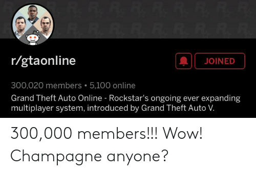 rockstars: R.R.R.R.R.R.R.R.R.  r/gtaonline  JOINED  300,020 members  5,100 online  Grand Theft Auto Online Rockstar's ongoing ever expanding  multiplayer system, introduced by Grand Theft Auto V. 300,000 members!!! Wow! Champagne anyone?