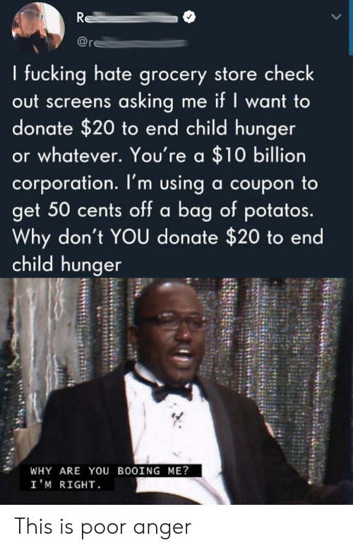 Bag Of: R  re  I fucking hate grocery store check  out screens asking me if I want to  donate $20 to end child hunger  or whatever. You're a $10 billion  corporation. I'm using a coupon to  get 50 cents off a bag of potatos.  Why don't YOU donate $20 to end  child hunger  WHY ARE YOU BOOING ME?  I'M RIGHT This is poor anger