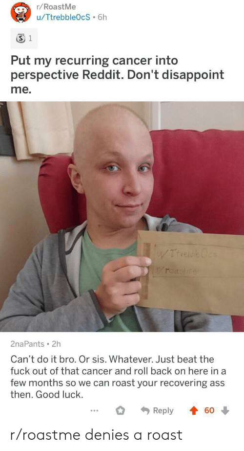 sis: r/RoastMe  u/TtrebbleOcS 6h  3 1  Put my recurring cancer into  perspective Reddit. Don't disappoint  me.  WTrrebe Ocs  roastme  2naPants 2h  Can't do it bro. Or sis. Whatever. Just beat the  fuck out of that cancer and roll back on here in a  few months so we can roast your recovering ass  then. Good luck.  Reply  60 r/roastme denies a roast
